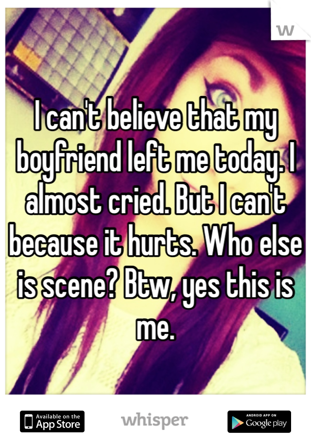 I can't believe that my boyfriend left me today. I almost cried. But I can't because it hurts. Who else is scene? Btw, yes this is me.