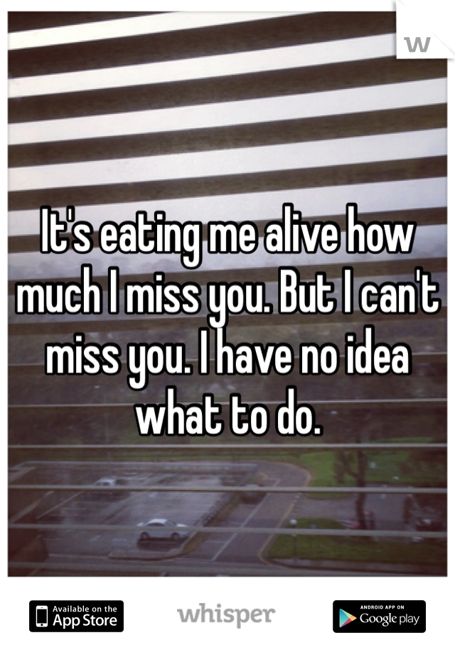 It's eating me alive how much I miss you. But I can't miss you. I have no idea what to do.
