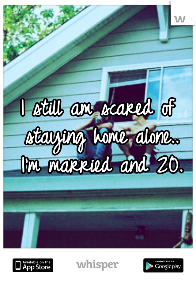 I still am scared of staying home alone..  I'm married and 20.
