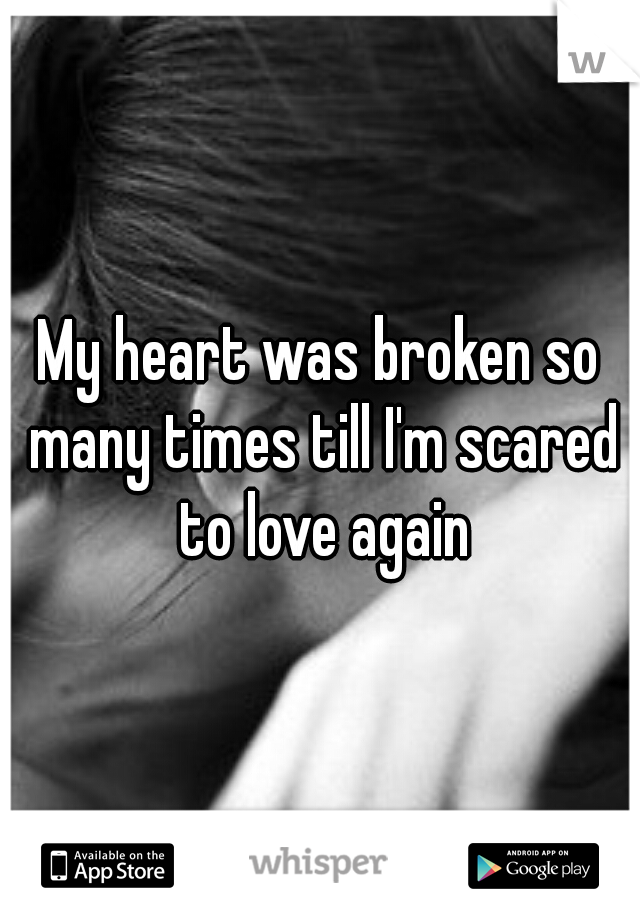 My heart was broken so many times till I'm scared to love again