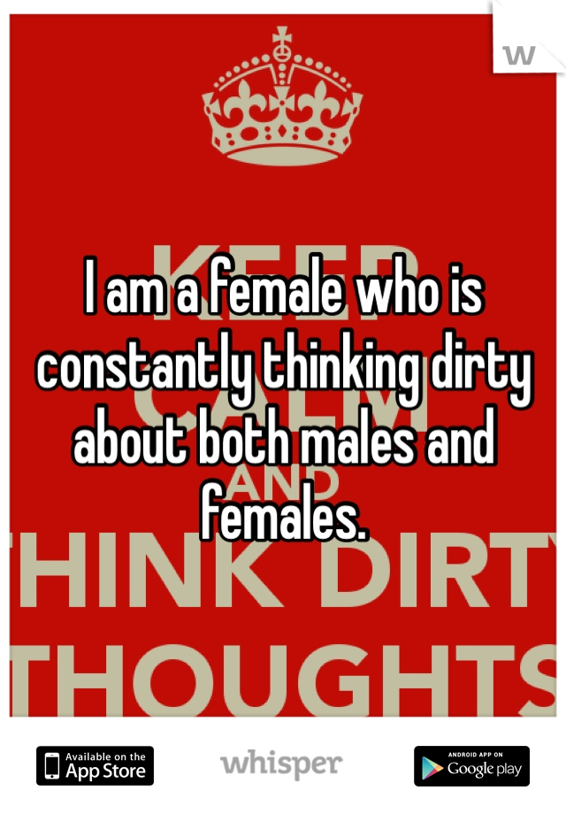 I am a female who is constantly thinking dirty about both males and females.