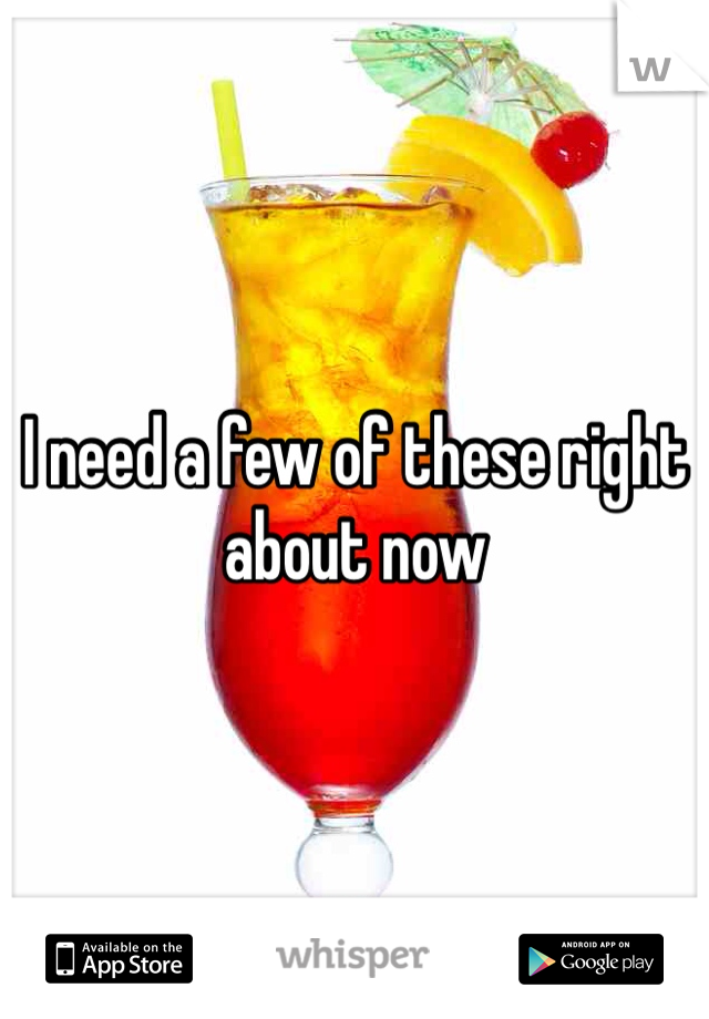 I need a few of these right about now