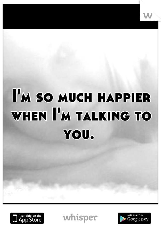 I'm so much happier when I'm talking to you.