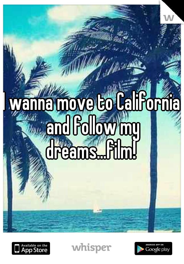 I wanna move to California and follow my dreams...film!