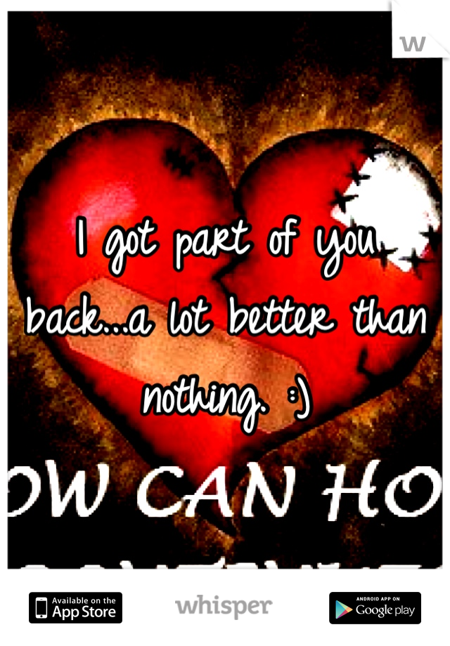 I got part of you back...a lot better than nothing. :)