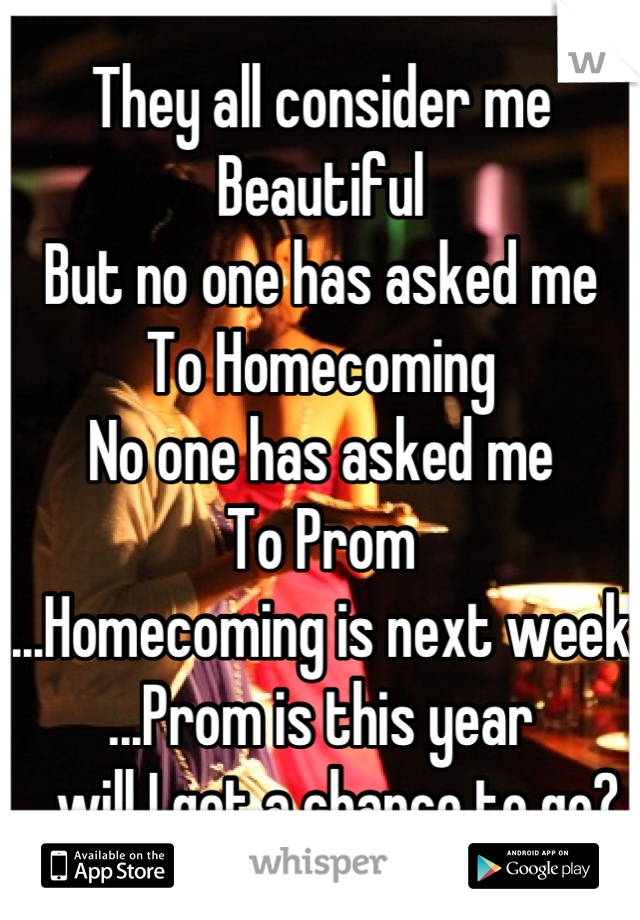 They all consider me Beautiful But no one has asked me To Homecoming No one has asked me  To Prom ...Homecoming is next week ...Prom is this year ...will I get a chance to go?