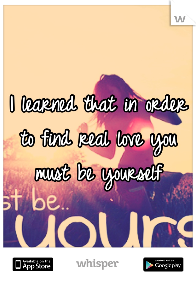 I learned that in order to find real love you must be yourself