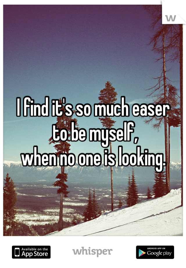 I find it's so much easer  to be myself,  when no one is looking.