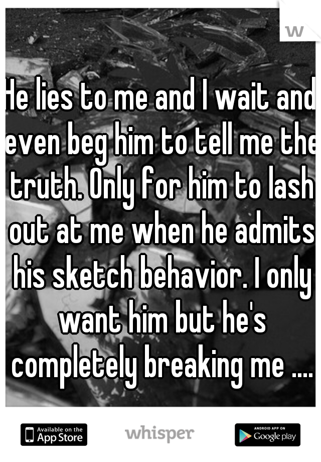 He lies to me and I wait and even beg him to tell me the truth. Only for him to lash out at me when he admits his sketch behavior. I only want him but he's completely breaking me ....