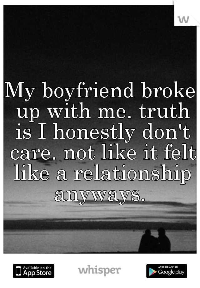 My boyfriend broke up with me. truth is I honestly don't care. not like it felt like a relationship anyways.