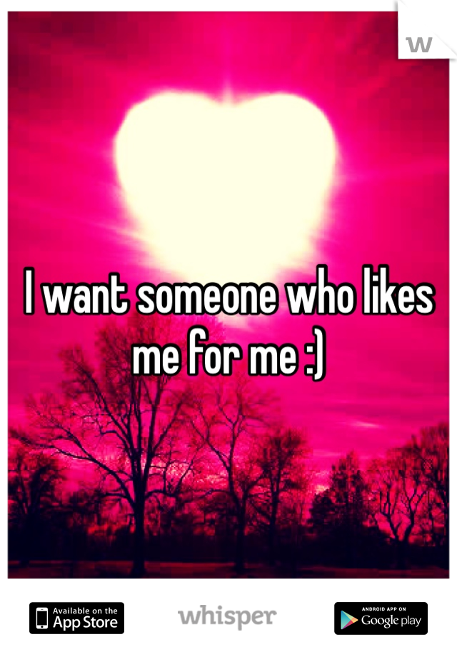 I want someone who likes me for me :)