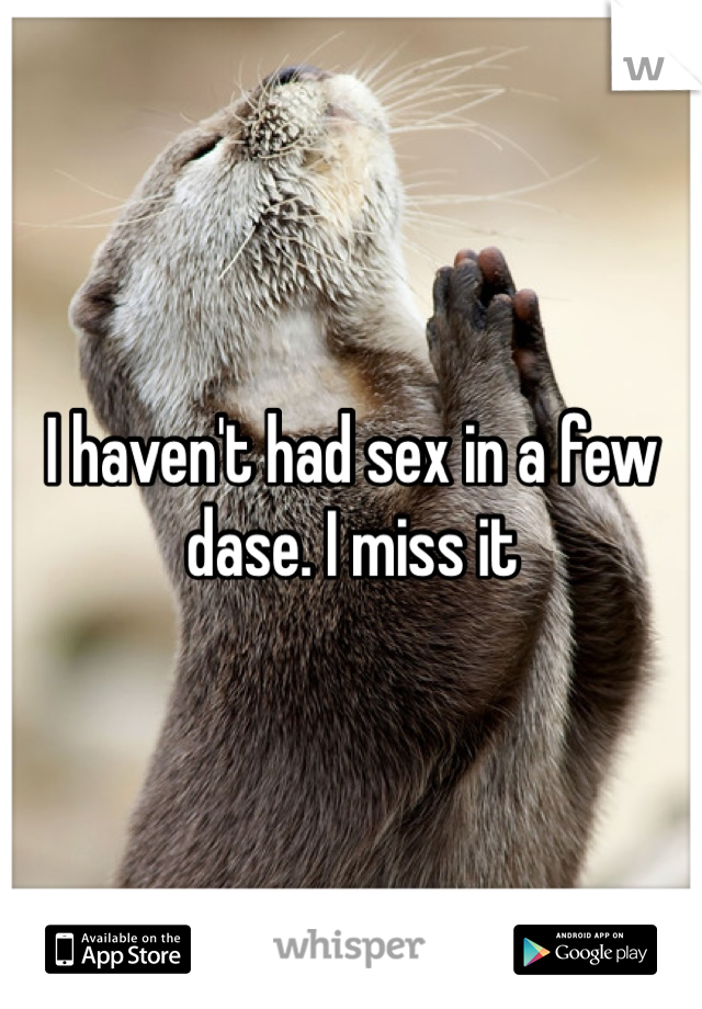 I haven't had sex in a few dase. I miss it