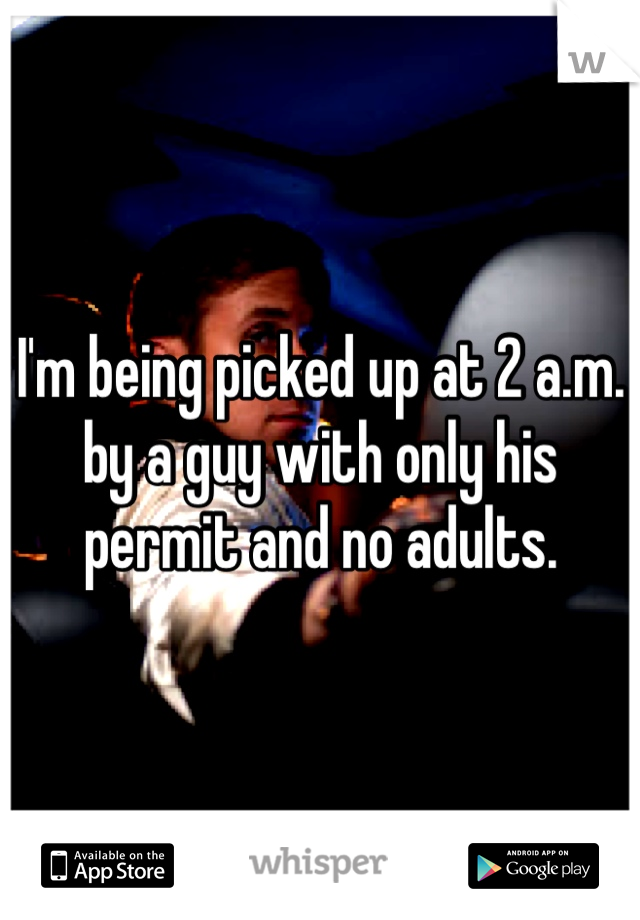 I'm being picked up at 2 a.m. by a guy with only his permit and no adults.