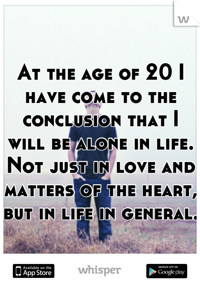 At the age of 20 I have come to the conclusion that I will be alone in life. Not just in love and matters of the heart, but in life in general.