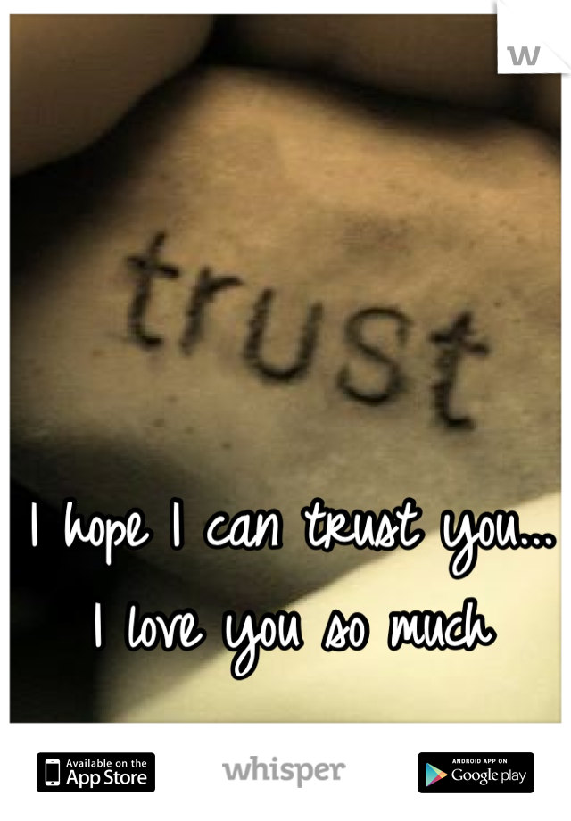 I hope I can trust you... I love you so much
