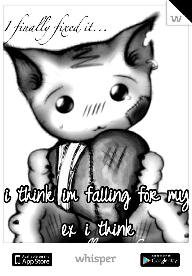 i think im falling for my ex i think