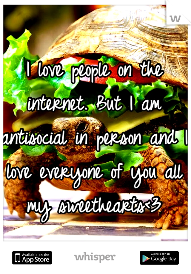 I love people on the internet. But I am antisocial in person and I love everyone of you all my sweethearts<3