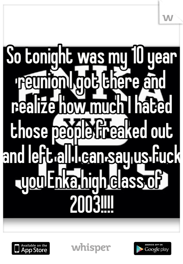 So tonight was my 10 year reunion I got there and realize how much I hated those people freaked out and left all I can say us fuck you Enka high class of 2003!!!!