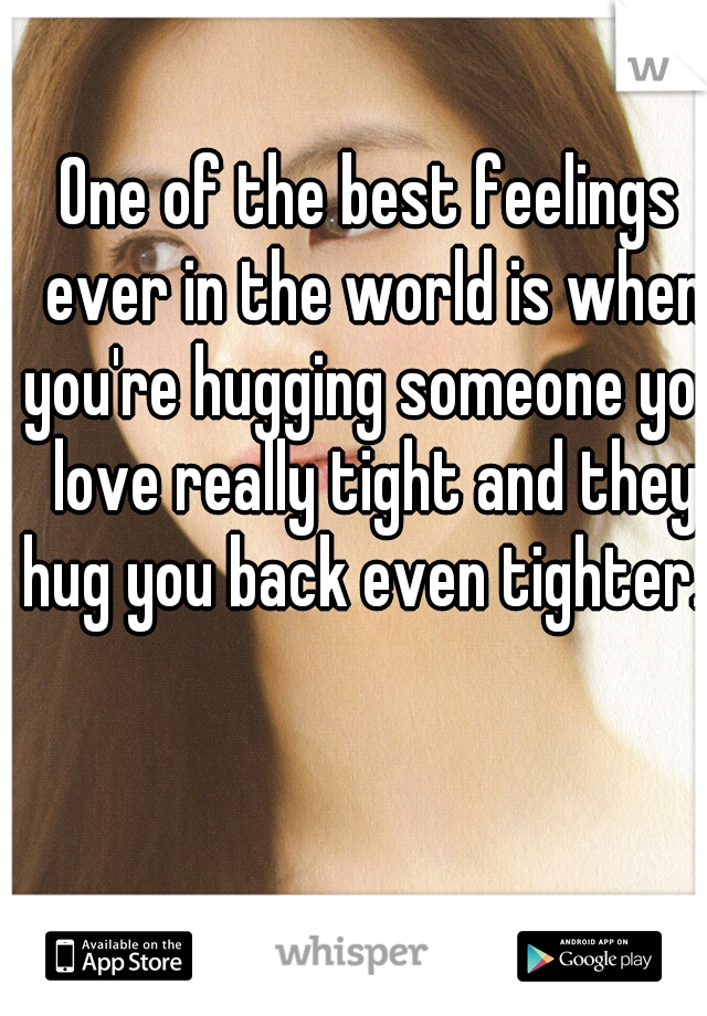 One of the best feelings ever in the world is when you're hugging someone you love really tight and they hug you back even tighter...