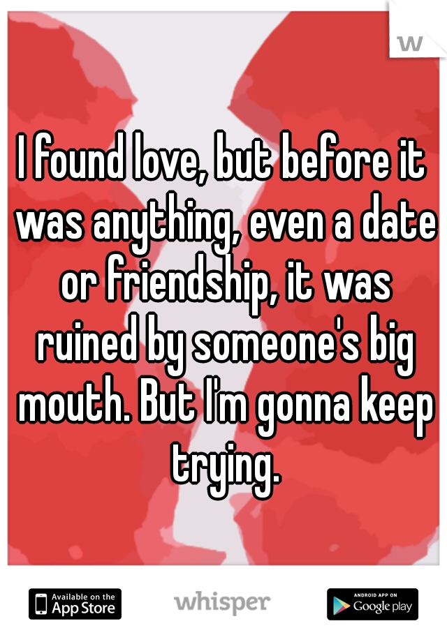 I found love, but before it was anything, even a date or friendship, it was ruined by someone's big mouth. But I'm gonna keep trying.
