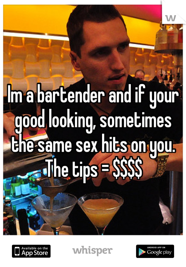 Im a bartender and if your good looking, sometimes the same sex hits on you. The tips = $$$$