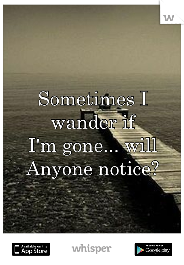 Sometimes I wander if  I'm gone... will Anyone notice?