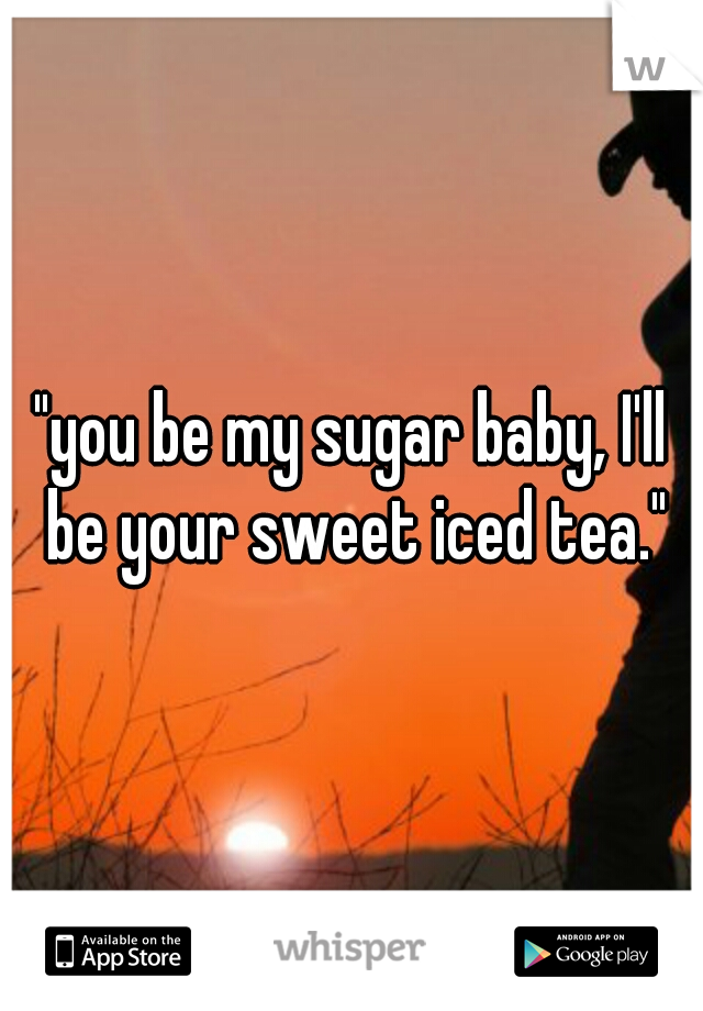 """""""you be my sugar baby, I'll be your sweet iced tea."""""""