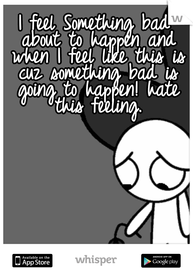I feel Something bad about to happen and when I feel like this is cuz something bad is going to happen! hate this feeling.