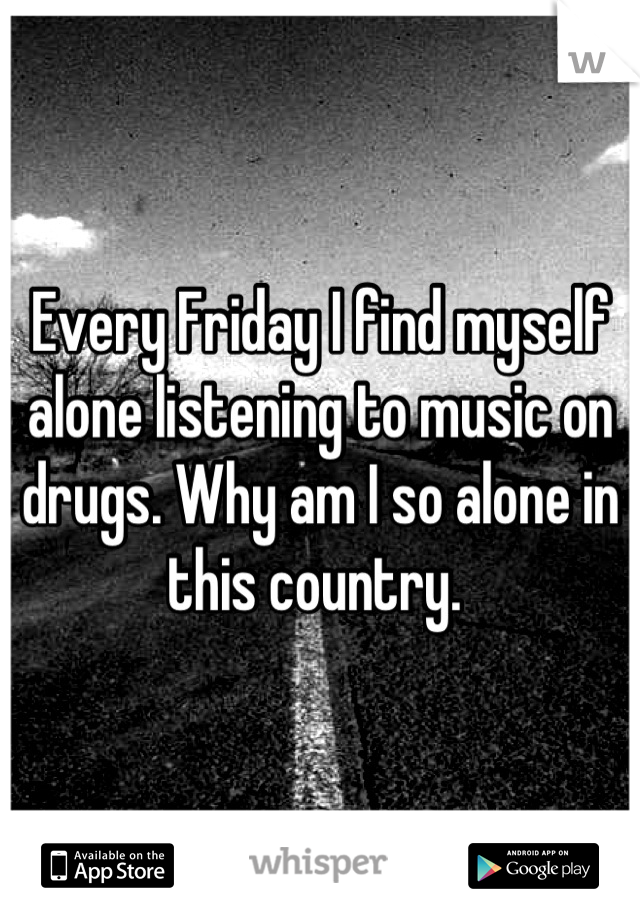 Every Friday I find myself alone listening to music on drugs. Why am I so alone in this country.