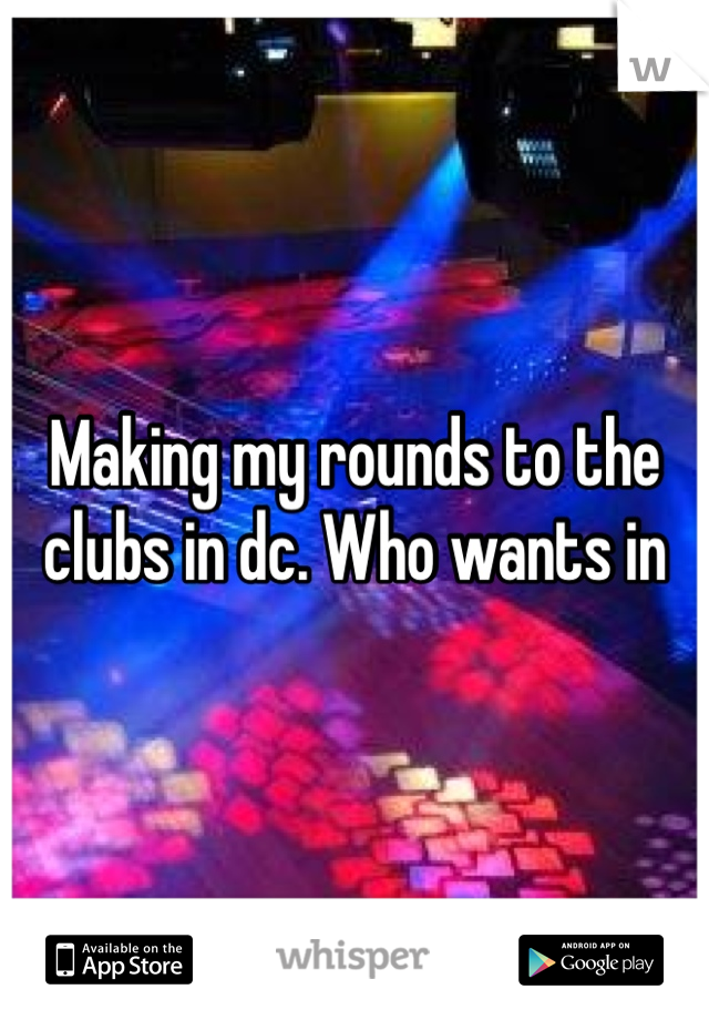Making my rounds to the clubs in dc. Who wants in