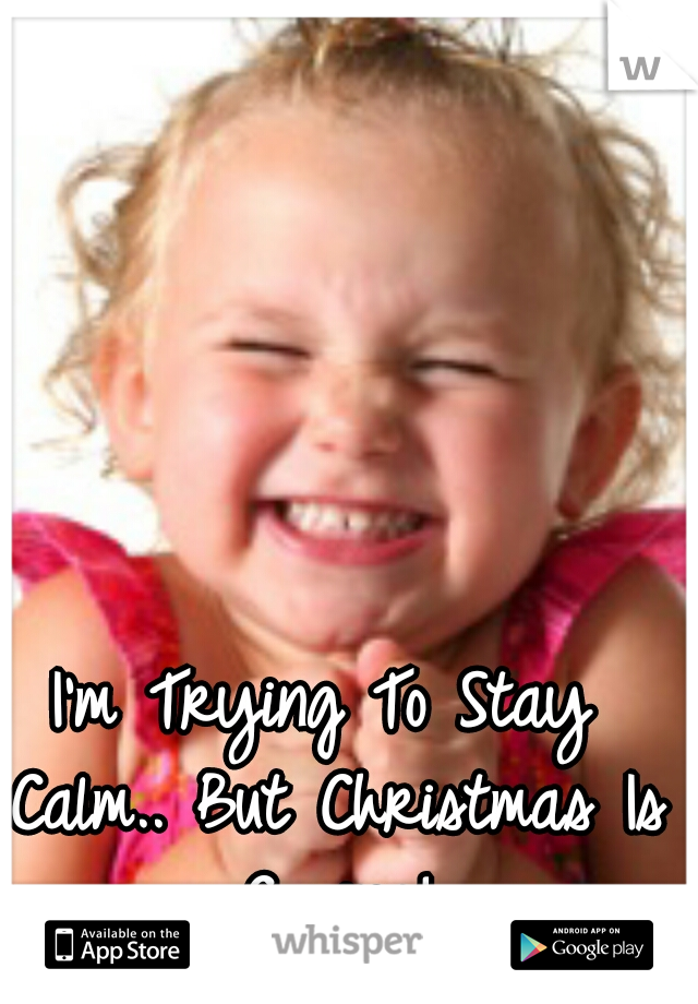 I'm Trying To Stay Calm.. But Christmas Is Coming!