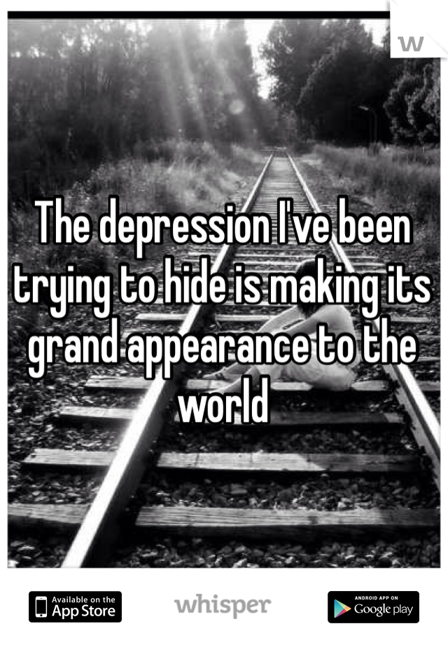 The depression I've been trying to hide is making its grand appearance to the world