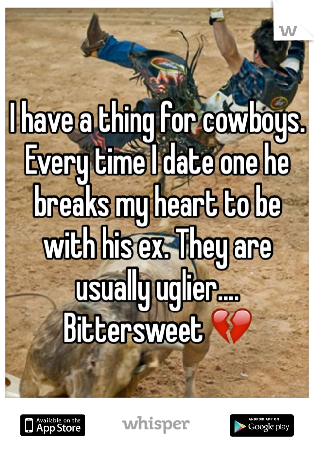 I have a thing for cowboys. Every time I date one he breaks my heart to be with his ex. They are usually uglier.... Bittersweet 💔