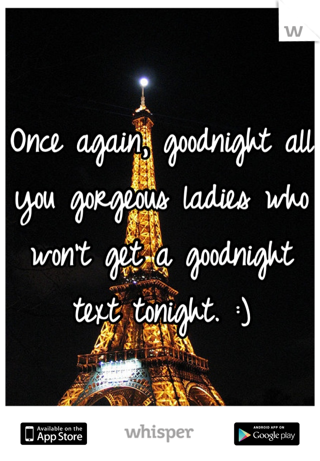 Once again, goodnight all you gorgeous ladies who won't get a goodnight text tonight. :)