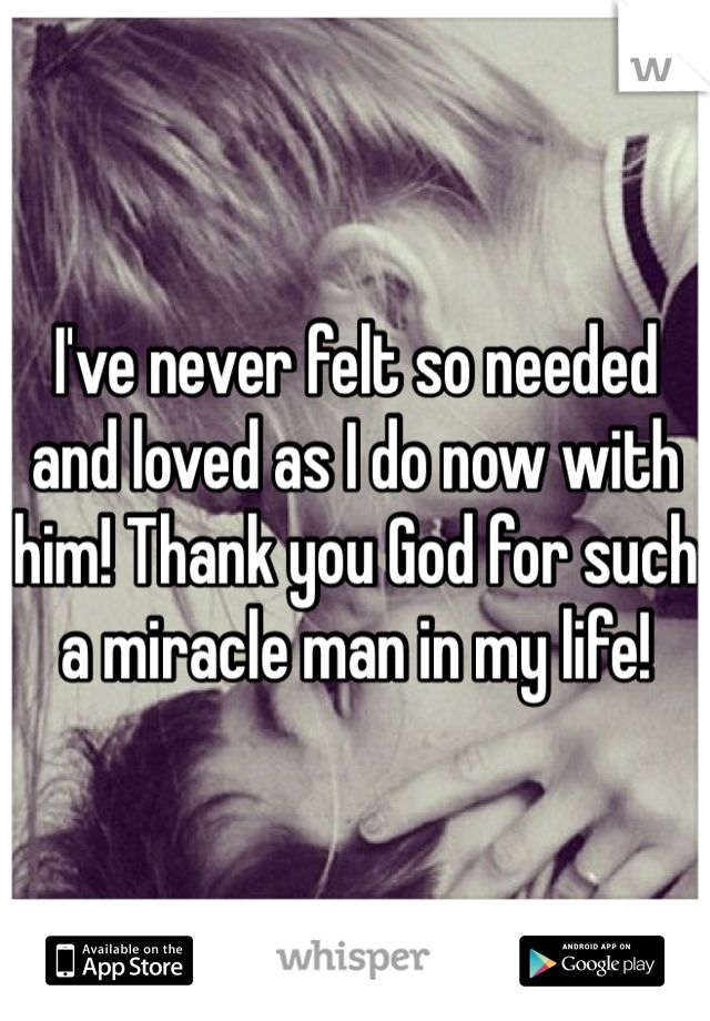I've never felt so needed and loved as I do now with him! Thank you God for such a miracle man in my life!