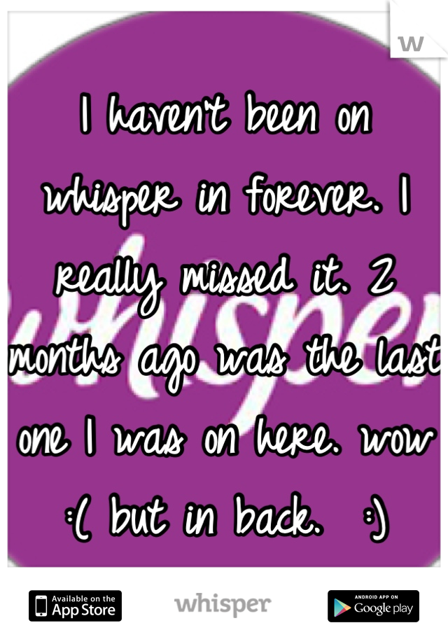 I haven't been on whisper in forever. I really missed it. 2 months ago was the last one I was on here. wow :( but in back.  :)