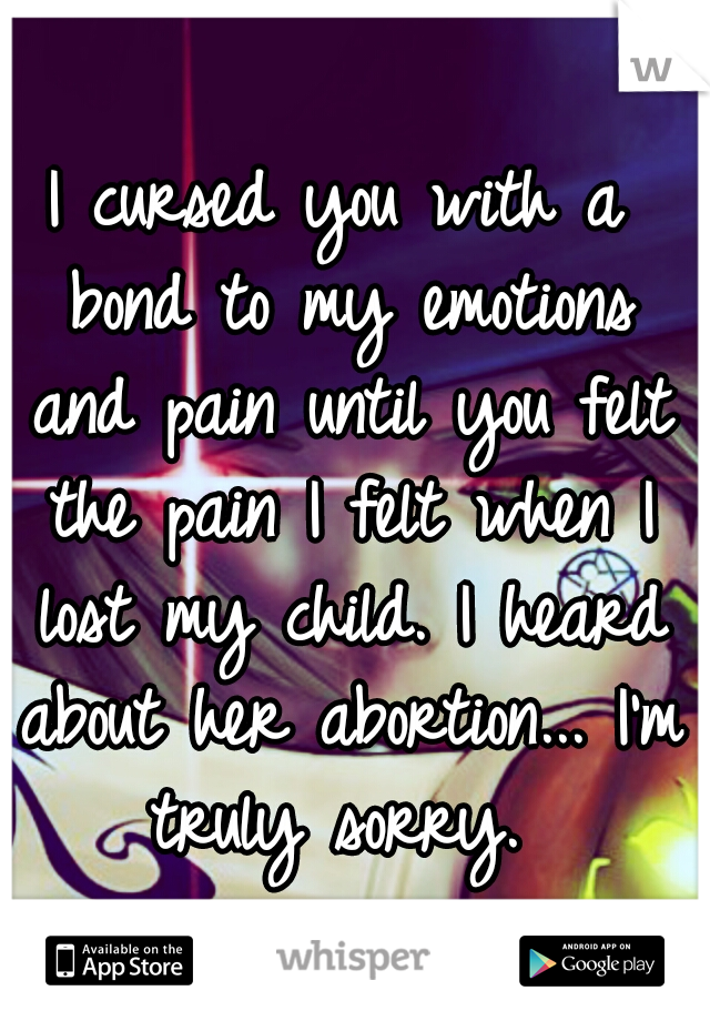 I cursed you with a bond to my emotions and pain until you felt the pain I felt when I lost my child. I heard about her abortion... I'm truly sorry.