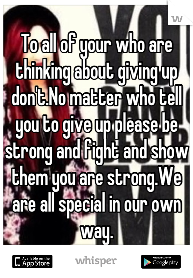 To all of your who are thinking about giving up don't.No matter who tell you to give up please be strong and fight and show them you are strong.We are all special in our own way.