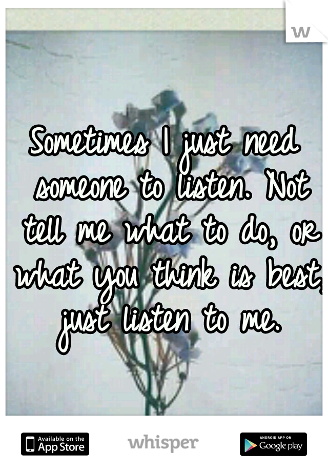 Sometimes I just need someone to listen. Not tell me what to do, or what you think is best, just listen to me.