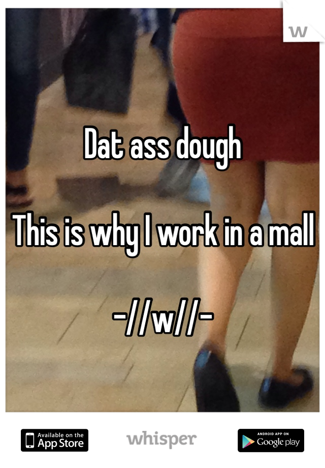 Dat ass dough  This is why I work in a mall  -//w//-