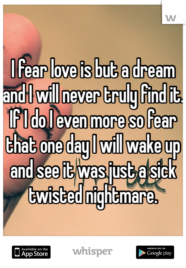 I fear love is but a dream and I will never truly find it. If I do I even more so fear that one day I will wake up and see it was just a sick twisted nightmare.
