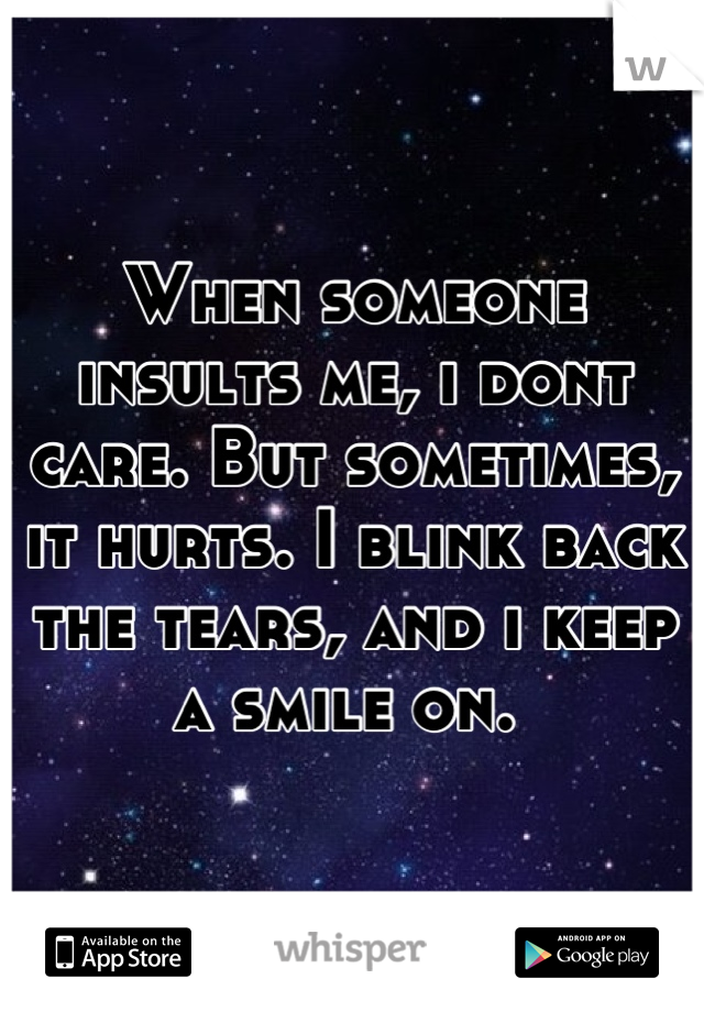 When someone insults me, i dont care. But sometimes, it hurts. I blink back the tears, and i keep a smile on.