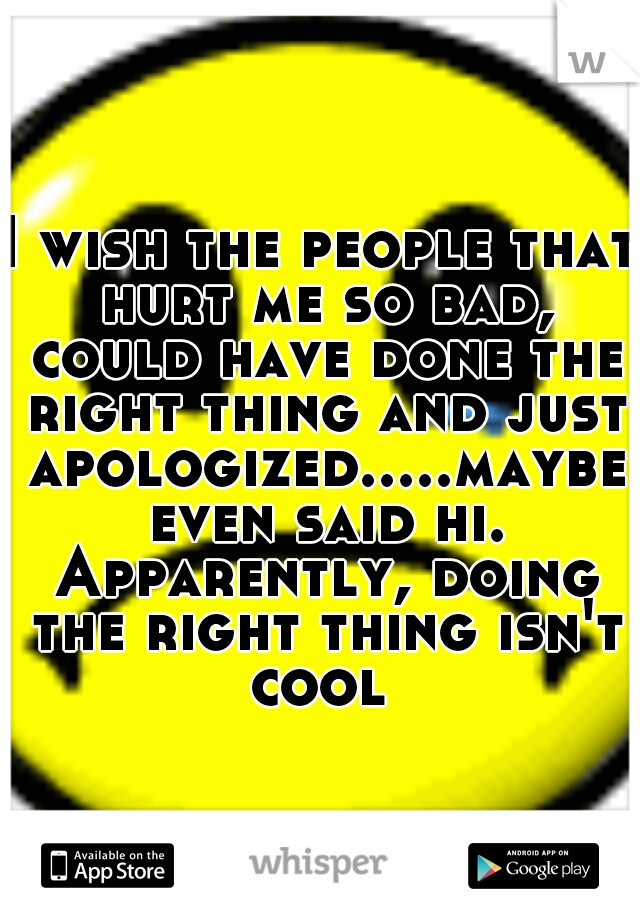 I wish the people that hurt me so bad, could have done the right thing and just apologized.....maybe even said hi. Apparently, doing the right thing isn't cool