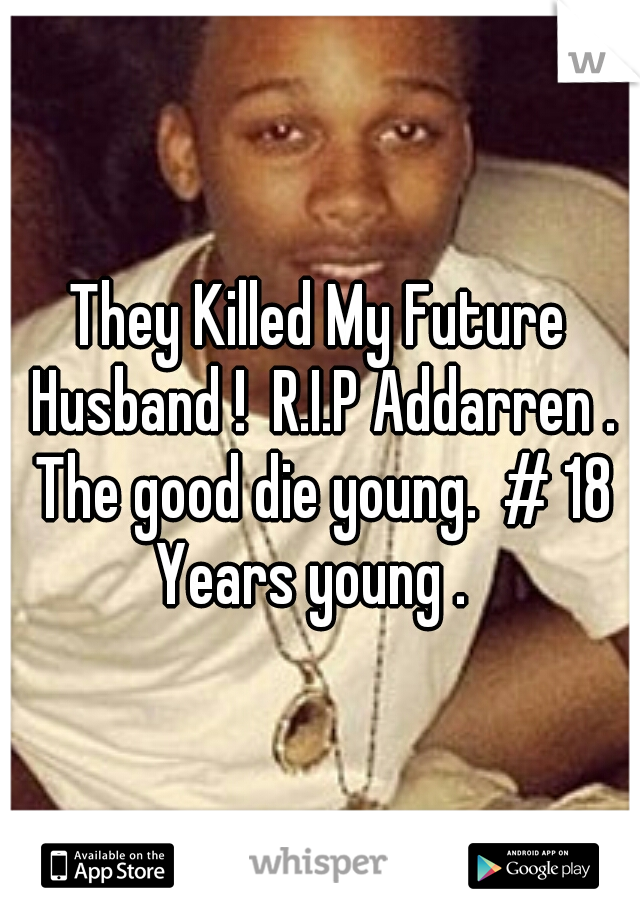 They Killed My Future Husband !  R.I.P Addarren . The good die young.  # 18 Years young .