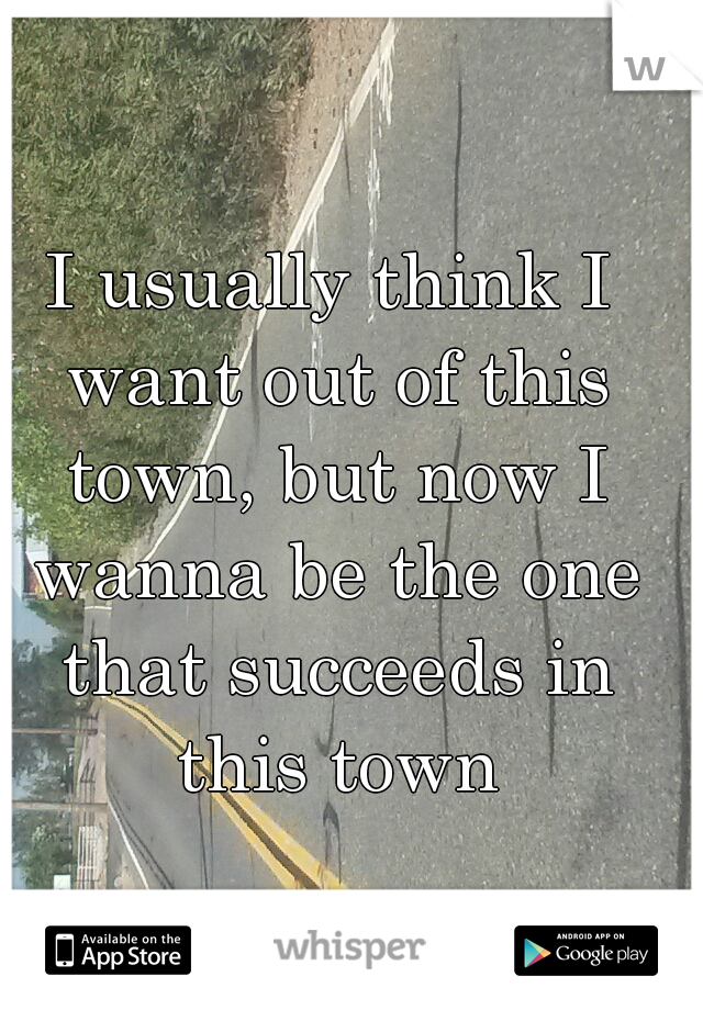 I usually think I want out of this town, but now I wanna be the one that succeeds in this town