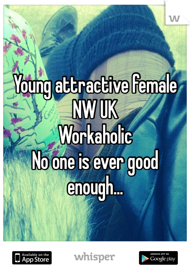 Young attractive female NW UK Workaholic No one is ever good enough...