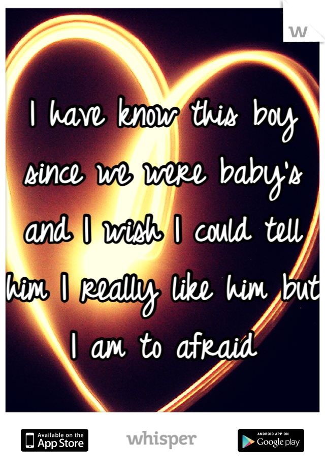 I have know this boy since we were baby's and I wish I could tell him I really like him but I am to afraid