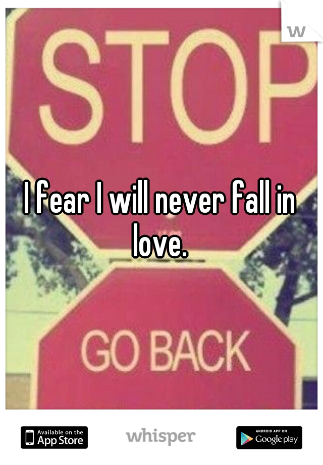 I fear I will never fall in love.