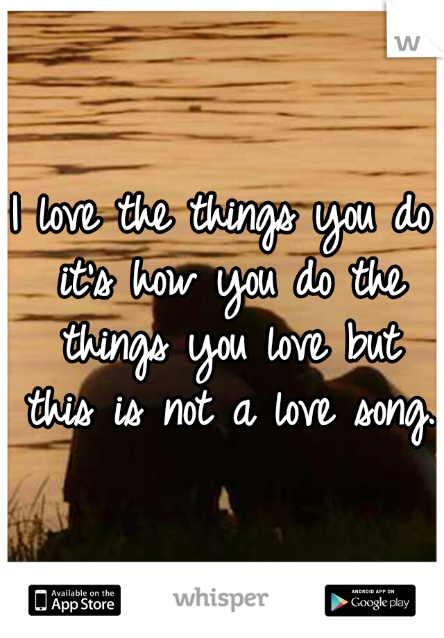 I love the things you do it's how you do the things you love but this is not a love song.