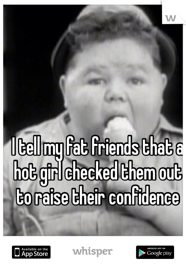 I tell my fat friends that a hot girl checked them out to raise their confidence